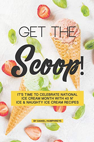 Get the Scoop!: It's Time to Celebrate National Ice Cream Month with 40 N' ice & Naughty Ice Cream Recipes