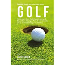 Rezepte fur die beste Leistung beim Golf: Verbessere dein Muskelwachstum und baue uberschussiges Fett ab um schneller als je zuvor abschlagen