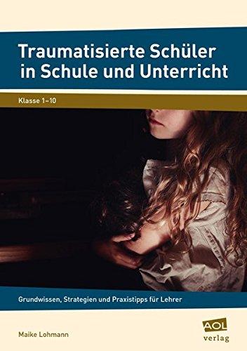 Traumatisierte Schüler in Schule und Unterricht: Grundwissen, Strategien und Praxistipps für Lehrer (1. bis 10. Klasse)
