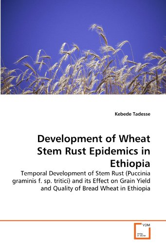 Development of Wheat Stem Rust Epidemics in Ethiopia: Temporal Development of Stem Rust (Puccinia graminis f. sp. tritici) and its Effect on Grain Yield and Quality of Bread Wheat in Ethiopia