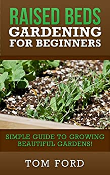 Raised Bed Gardening for Beginners: Simple Guide to Growing Beautiful Gardens! (English Edition) von [Ford, Tom]