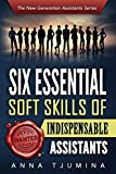 Six Essential Soft Skills of Indispensable Assistants: How PA personal development will secure your position (New Generation Assistants)