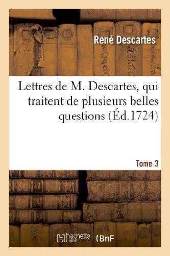 Lettres de M. Descartes, qui traitent de plusieurs belles questions concernant la morale. T. 3:, la physique, la médecine et les mathématiques. par René Descartes