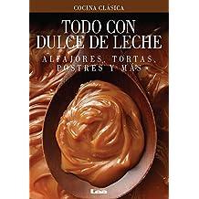 Todo Con Dulce de Leche: Alfajores, Tortas, Postres y Mas