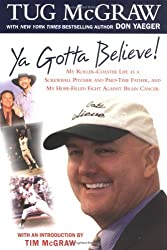 Ya Gotta Believe!: My Roller-Coaster Life as a Screwball Pitcher, and Part-Time Father, and My Hope-Filled Fight Against Brain Cancer by Tug McGraw (2004-02-10)