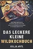 Das leckere kleine Wildkochbuch - vom Jäger empfohlen: das Beste aus Wald und Wiese, einfach nachzukochen und grandios in Geschmack und Vielfalt - Kolja Arps