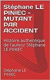 Stéphane LE PINIEC - MUTANT PAR ACCIDENT: Histoire authentique  de l'auteur  Stéphane LE PINIEC