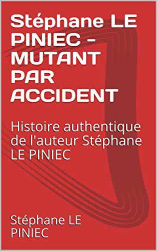 Couverture du livre Stéphane LE PINIEC - MUTANT PAR ACCIDENT: Histoire authentique  de l'auteur  Stéphane LE PINIEC