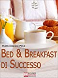 Bed & Breakfast di Successo. Come Avviare e Gestire un B&B con Eccellenti Risultati. (Ebook Italiano - Anteprima Gratis): Come Avviare e Gestire un B&B con Eccellenti Risultati