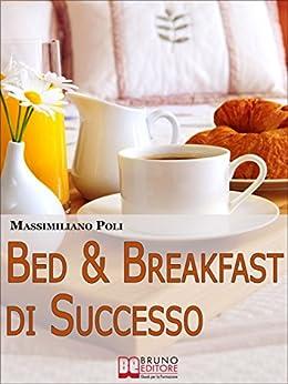 Bed & Breakfast di Successo. Come Avviare e Gestire un B&B con Eccellenti Risultati. (Ebook Italiano - Anteprima Gratis): Come Avviare e Gestire un B&B con Eccellenti Risultati di [Poli, Massimiliano]