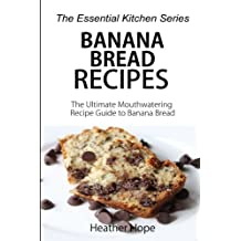Banana Bread Recipes: The Ultimate Mouthwatering Recipe Guide to Banana Bread (The Essential Kitchen Series, Band 69)