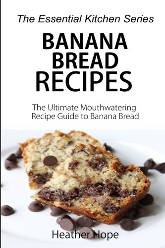 Banana Bread Recipes: The Ultimate Mouthwatering Recipe Guide to Banana Bread (The Essential Kitchen Series, Band 69) Heather Brot
