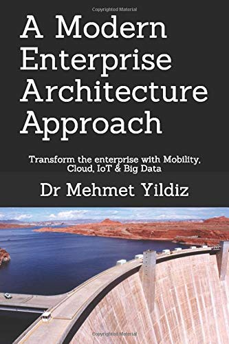 A Modern Enterprise Architecture Approach: Transform the enterprise with Mobility, Cloud, IoT & Big Data