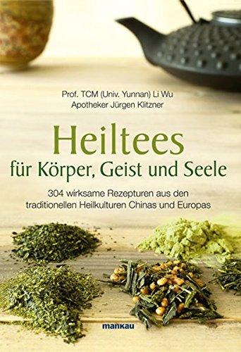 Heiltees für Körper, Geist und Seele: 304 wirksame Rezepturen aus den  traditionellen Heilkulturen Chinas und Europas (Chinesische Getränke Alkoholische Die)