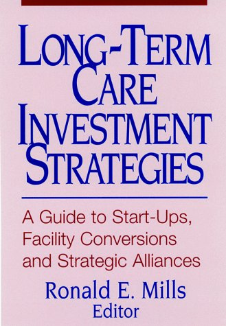 Long-Term Care Investment Strategies: A Guide to Start-Ups, Facility Conversions and Strategic Alliances