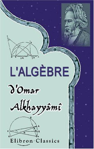 L'algèbre d'Omar Alkhayyâmî: Publiée, traduite et accompagnée d'extraits de manuscrits inédits, par F. Woepcke par Omar Khayyam