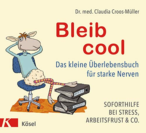 Bleib cool: Das kleine Überlebensbuch für starke Nerven Soforthilfe bei Stress, Arbeitsfrust & Co.