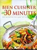 Bien cuisiner en 30 minutes. 300 recettes rapides et savoureuses...