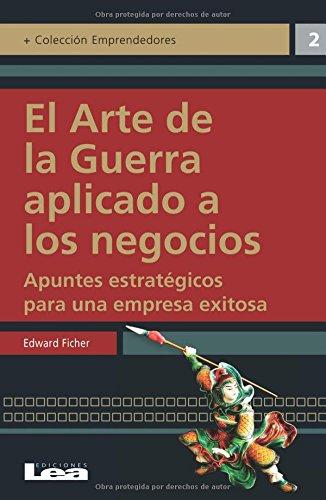 El Arte de La Guerra Aplicado a Los Negocios: Apuntes Estrategicos Para Una Empresa Exitosa (Emprendedores) por Edward Ficher