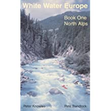 White Water Europe: A Kayaking and Rafting Guide to the Classic Runs in the North Alps v. 1