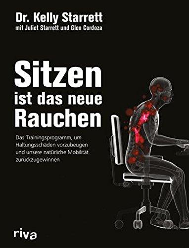 Sitzen ist das neue Rauchen: Das Trainingsprogramm, um lebensstilbedingten Haltungsschäden vorzubeugen und unsere natürliche Mobilität zurückzugewinnen -