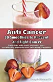 Anti Cancer: 30 Smoothies to Prevent  and Fight Cancer: Smoothies with fruits and vegetables scientifically proven to have anticancer properties