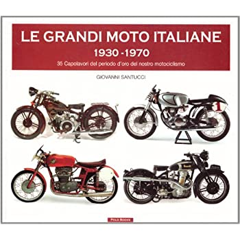 Le Grandi Moto Italiane 1930-1970. 35 Capolavori Del Periodo D'oro Del Nostro Motociclismo