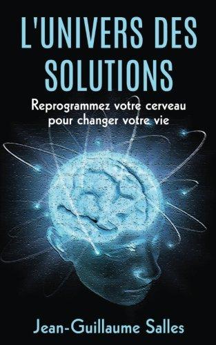 L'Universe des Solutions: Reprogrammez votre Cerveau pour Changer votre Vie par Jean-Guillaume Salles