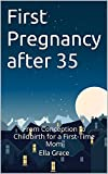 First Pregnancy after 35: From Conception to Childbirth for a First-Time Mom (Conceiving Love Book 2)