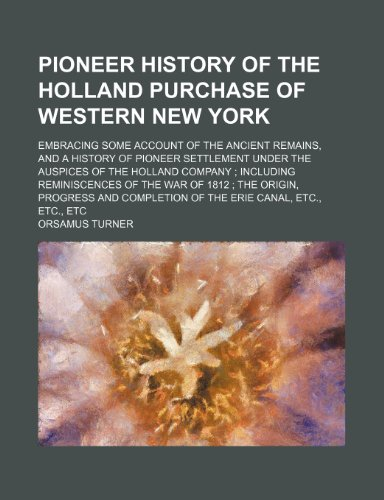 Pioneer History of the Holland Purchase of Western New York; Embracing Some Account of the Ancient Remains, and a History of Pioneer Settlement Under ... of the War of 1812 the Origin, Progress and C