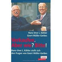 Verkaufen. Aber wie? Bitte!: Hans-Uwe L. Köhler stellt sich den Fragen von Geert Müller-Gerbes