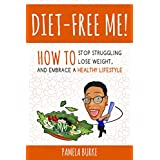 Diet-Free Me: How to Stop Struggling, Lose Weight, and Embrace a Healthy Lifestyle (English Edition)