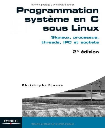 Programmation système en C sous Linux : Signaux, processus, threads, IPC et sockets par Christophe Blaess