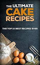 The Ultimate Cake Recipes: The Top 10 Best Recipes Ever (Chocolate recipes, Cake Recipes) (English Edition)