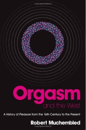 Orgasm and the West: A History of Pleasure from the 16th Century to the Present 1st edition by Muchembled, Robert (2008) Paperback