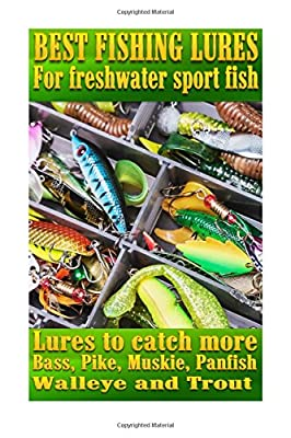 Best Fishing Lures For Freshwater Sport Fish: How to catch more Bass, Pike, Muskie, and Panfish Walleye and Trout by CreateSpace Independent Publishing Platform