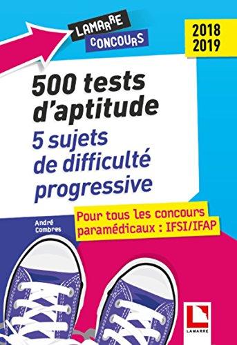 500 tests d'aptitude : 5 sujets de difficulté progressive: Pour tous les concours paramédicaux : IFSI/IFAP 2018-2019