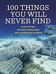 100 Things You Will Never Find: Lost Cities, Hidden Treasures and Legendary Quests