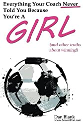 Everything Your Coach Never Told You Because You're a Girl: and other truths about winning by Dan Blank (2014-10-20)