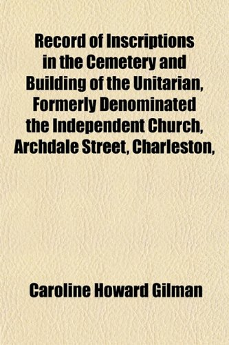 Record of Inscriptions in the Cemetery and Building of the Unitarian, Formerly Denominated the Independent Church, Archdale Street, Charleston,
