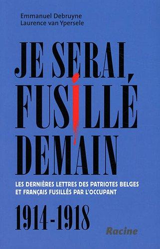 Je serai fusillé demain : Les dernières lettres des patriotes belges et français fusillés par l'occupant, 1914-1918