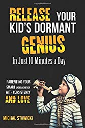 Release Your Kid's Dormant Genius In Just 10 Minutes a Day: Parenting Your Smart Underachiever With Consistency and Love: Volume 3 (How to Change Your Life in 10 Minutes a Day)