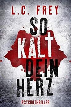 So Kalt Dein Herz: Psychothriller (Leipzig-Thriller 3) (German Edition) by [Frey, L.C.]