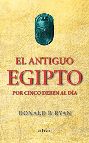 El antiguo Egipto por cinco deben al día (Viajando al pasado) por Donald P. Ryan