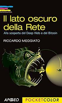 Il lato oscuro della Rete: Alla scoperta del Deep Web e del Bitcoin (Vivere in digitale) di [Meggiato, Riccardo]