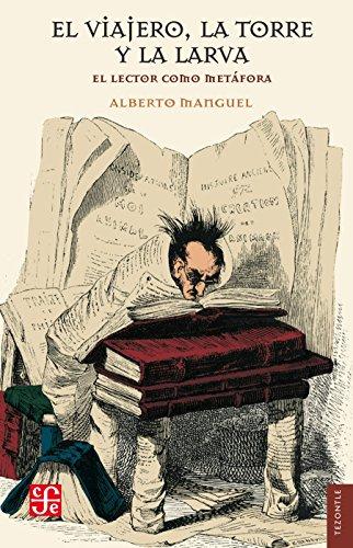 El viajero, la torre y la larva. El lector como metáfora por Alberto Manguel