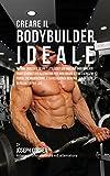 Creare il Bodybuilder Ideale: Impara Trucchi E Segreti Utilizzati Dai Migliori Bodybuilder Professionisti Ed Allenatori Per Migliorare Il Tuo Esercizio Fisico, L'alimentazione
