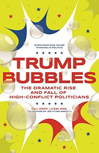 trump-bubbles-the-dramatic-rise-and-fall-of-high-conflict-politicians-by-bill-eddy-2016-06-14