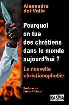 Pourquoi on tue des chrétiens dans le monde aujourd'hui ? - la nouvelle christianophobie par [Valle, Alexandre Del]