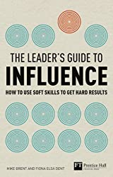 The Leader's Guide to Influence: How to Use Soft Skills to Get Hard Results (Financial Times Series)